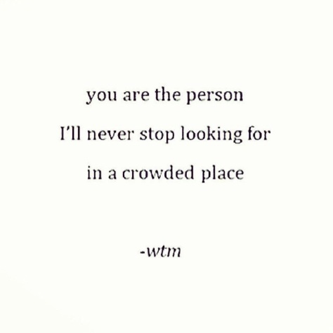 you are the person I'll never stop looking for in a crowded place -wtm