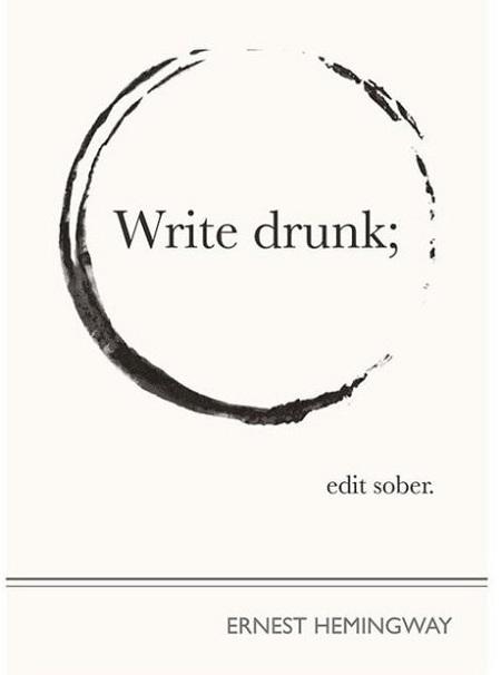 Write drunk; edit sober. ~ Ernest Hemingway